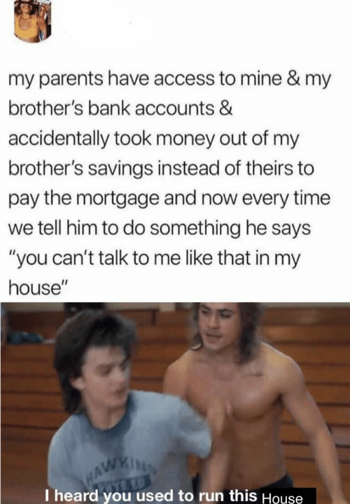 "I Heard You: my parents have access to mine & my  brother's bank accounts &  accidentally took money out of my  brother's savings instead of theirs to  pay the mortgage and now every time  we tell him to do something he says  ""you can't talk to me like that in my  house""  HAWKING  I heard you used to run this Houşe"
