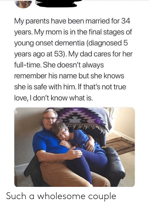 always remember: My parents have been married for 34  years. My mom is in the final stages of  young onset dementia (diagnosed 5  years ago at 53). My dad cares for her  full-time. She doesn't always  remember his name but she knows  she is safe with him. If that's not true  love, I don't know what is. Such a wholesome couple