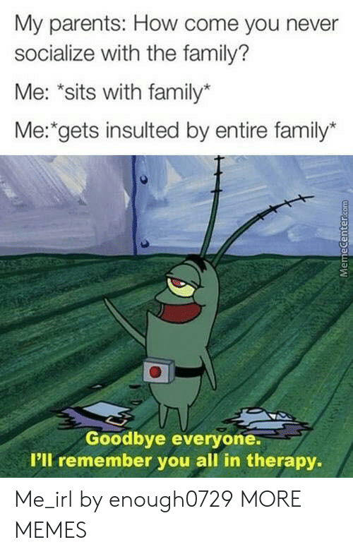 """Memecenter: My parents: How come you never  socialize with the family?  Me: """"sits with family*  Me: gets insulted by entire family*  Goodbye everyone.  P'll remember you all in therapy.  MemeCenter.com Me_irl by enough0729 MORE MEMES"""
