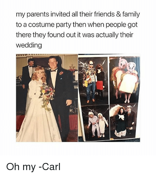 carling: my parents invited all their friends & family  to a costume party then when people got  there they found out it was actually their  wedding Oh my -Carl