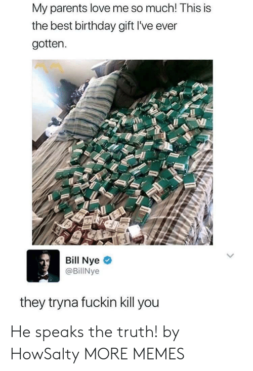 Nye: My parents love me so much! This is  the best birthday gift I've ever  gotten.  Bill Nye  @BillNye  they tryna fuckin kill you He speaks the truth! by HowSalty MORE MEMES