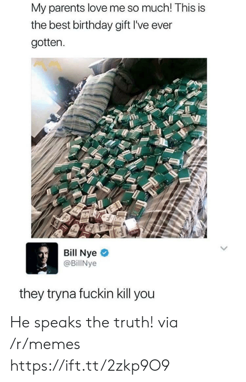 Nye: My parents love me so much! This is  the best birthday gift I've ever  gotten.  Bill Nye  @BillNye  they tryna fuckin kill you He speaks the truth! via /r/memes https://ift.tt/2zkp9O9