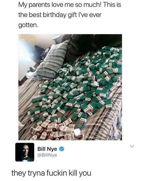 Kill You: My parents love me so much! This is  the best birthday gift l've ever  gotten.  Bill Nye  @BillNye  they tryna fuckin kill you