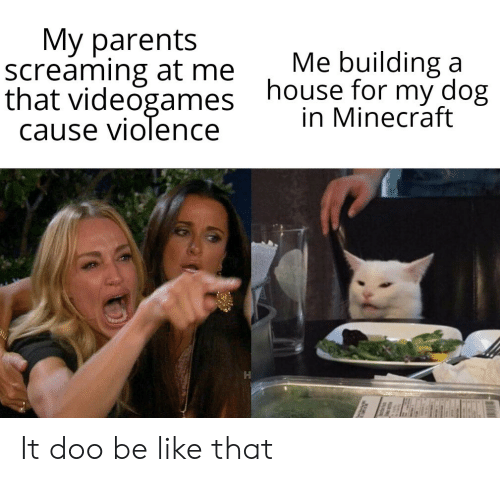 building a: My parents  screaming at me  that videogames  cause violence  Me building a  house for my dog  in Minecraft It doo be like that