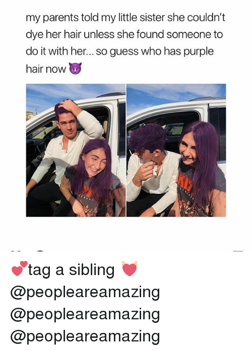 Memes, Parents, and Guess: my parents told my little sister she couldn't  dye her hair unless she found someone to  do it with her... so guess who has purple  hair now 💕tag a sibling 💓 @peopleareamazing @peopleareamazing @peopleareamazing