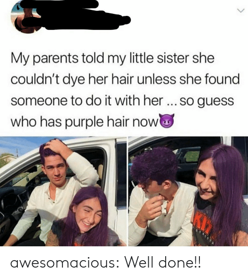 Guess Who: My parents told my little sister she  couldn't dye her hair unless she found  someone to do it with her... so guess  who has purple hair now awesomacious:  Well done!!