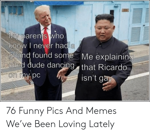ricardo: My parents who  know I never had a  gf and found some  Oled dude dancing that Ricardo  Me explaining  on my pc  isn't gay 76 Funny Pics And Memes We've Been Loving Lately