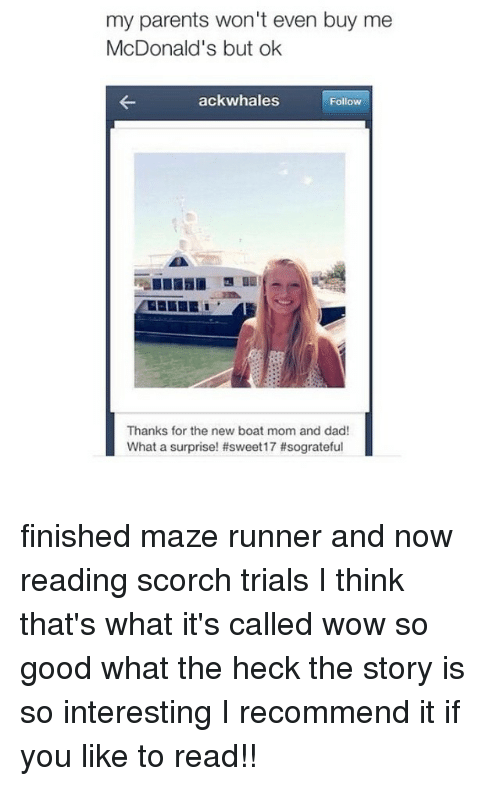 Boat, Maze Runner, and Reading: my parents won't even buy me  McDonald's but ok  ack whales  Follow  Thanks for the new boat mom and dad!  What a surprise! #sweet 17 finished maze runner and now reading scorch trials I think that's what it's called wow so good what the heck the story is so interesting I recommend it if you like to read!!