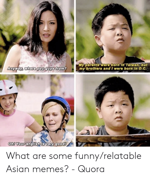 Funny Asian Memes: My parents woro born in Talwan, but  my brothers and I wore born In D.C.  Anyway, whoro you guyo trom?  OM YOur ongllshis vary good! What are some funny/relatable Asian memes? - Quora