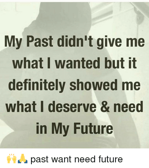Memes, 🤖, and Show Me: My Past didn't give me  what I wanted but it  definitely showed me  what deserve & need  in My Future 🙌🙏 past want need future