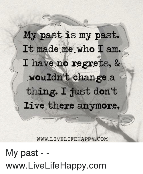 Live, Change, and Com: My past is my past.  It made me who I am.  I have no regrets, &  wouldn't change a  thing. I just don't  live there anymore,  WWW.LIVELIFEHAPPY.COM My past - - www.LiveLifeHappy.com