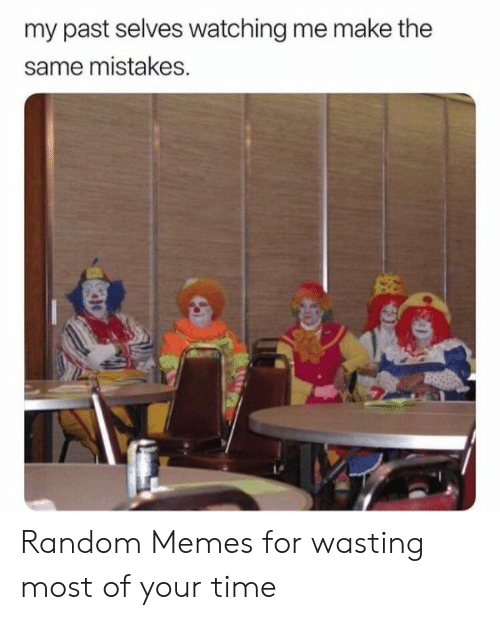 wasting: my past selves watching me make the  same mistakes. Random Memes for wasting most of your time