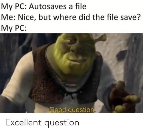Good Question: My PC: Autosaves a file  Me: Nice, but where did the file save?  My PC:  Good question. Excellent question