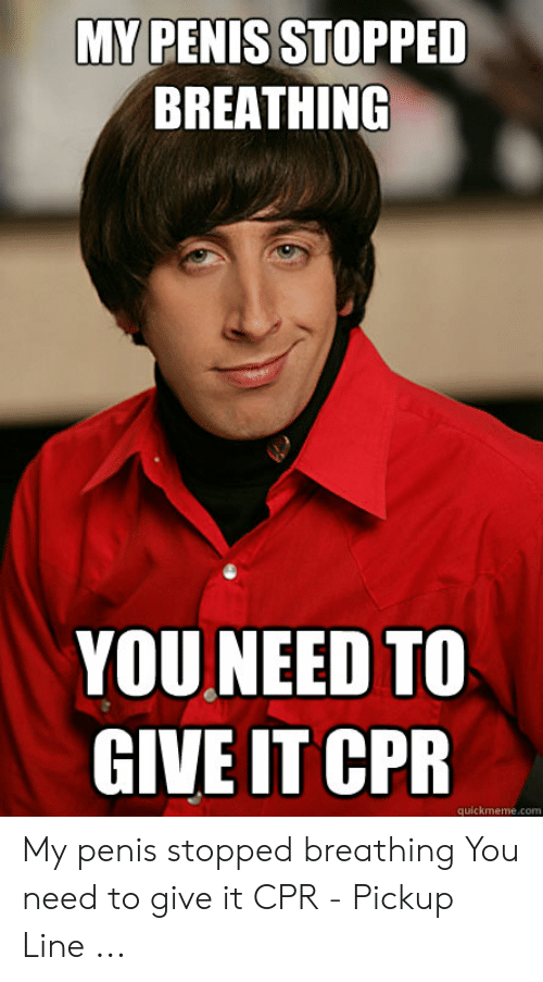 Cpr Meme: MY PENIS STOPPED  BREATHING  YOU NEED TO  GIVE IT CPR  quickmeme.com My penis stopped breathing You need to give it CPR - Pickup Line ...