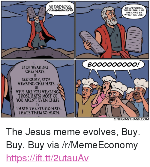 """Jesus Meme: MY PEOPLE! GOD  HAS GIVEN ME TEN  COMMANDMENTS.  HENCEFORTH,  THESE SHALL BE  THE LAWS BY  WHICH WE LIVE!  STOP WEARING  CHEF HATS.  SERIOUSLY, STOP  WEARING CHEF HATS.  WHY ARE YOU WEARING  THOSE HATS? MOST OF  YOU ARENT EVEN CHEFS.  IV  I HATE THE STUPID HATS.  I HATE THEM SO MUCH.  ONEGIANTHAND.COM <p>The Jesus meme evolves, Buy. Buy. Buy via /r/MemeEconomy <a href=""""https://ift.tt/2utauAv"""">https://ift.tt/2utauAv</a></p>"""