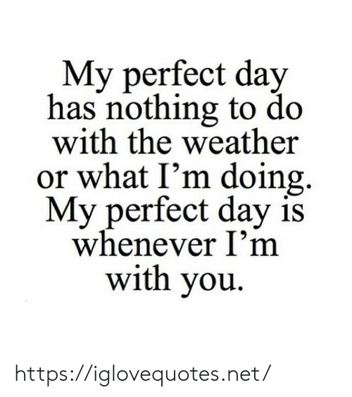 The Weather: My perfect day  has nothing to do  with the weather  or what I'm doing  My perfect day is  whenever I'm  with you https://iglovequotes.net/
