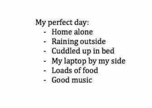 raining: My perfect day:  Home alone  Raining outside  - Cuddled up in bed  My laptop by my side  Loads of food  Good music