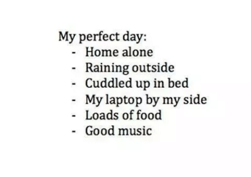 raining: My perfect day:  Home alone  Raining outside  Cuddled up in bed  - My laptop by my side  Loads of food  Good music