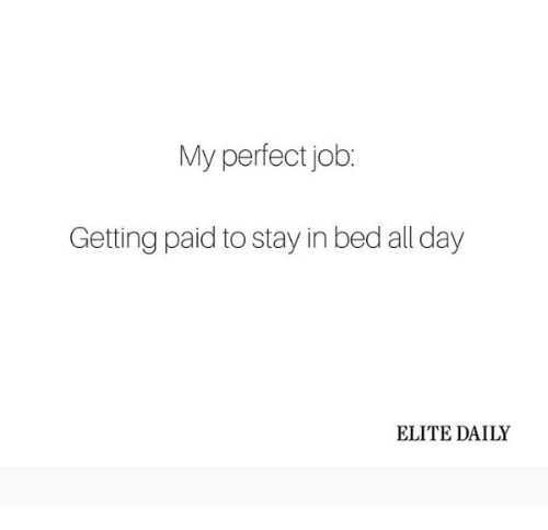 dank: My perfect job.  Getting paid tostay in bed all day  ELITE DAILY
