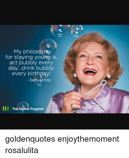 Betty White, Birthday, and Memes: My philosophy  for staying young is,  act bubbly every  day...drink bubbly  every birthday!  Betty White  The Lifeline Program goldenquotes enjoythemoment rosalulita