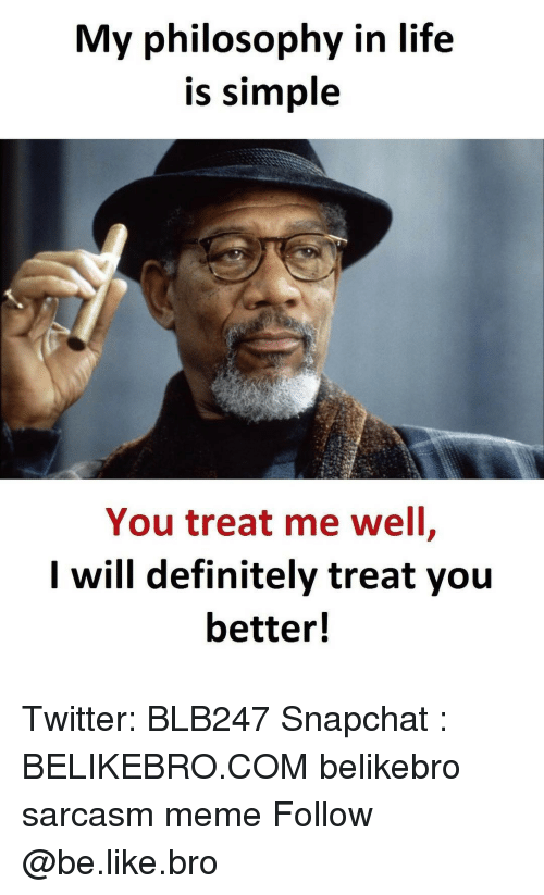Definitally: My philosophy in life  is simple  You treat me well  I will definitely treat you  better! Twitter: BLB247 Snapchat : BELIKEBRO.COM belikebro sarcasm meme Follow @be.like.bro