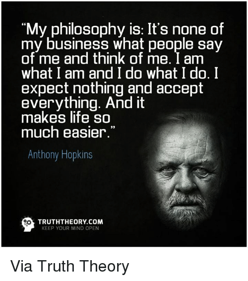 Anthony Hopkins: My philosophy is: It's none of  my business what people say  of me and think of me. I am  what I am and I do what I do. I  expect nothing and accept  everything. And it  makes life so  much easier.  Anthony Hopkins  TRUTH THEORY COM  KEEP YOUR MIND OPEN Via Truth Theory