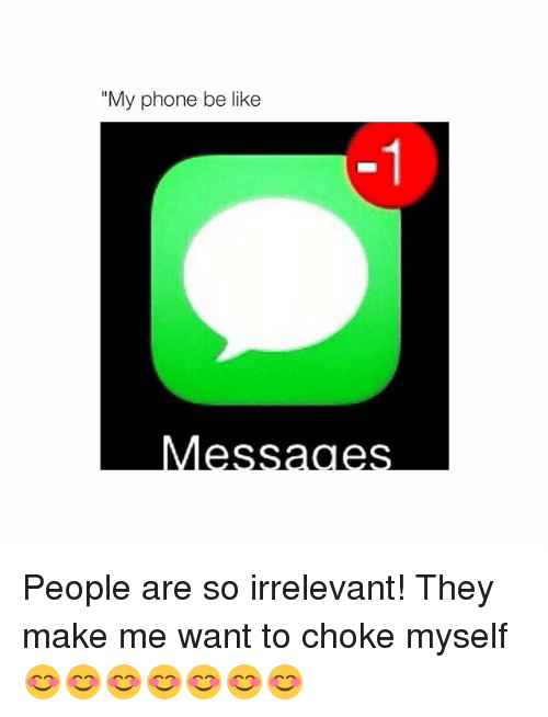 "Phone: ""My phone be like People are so irrelevant! They make me want to choke myself 😊😊😊😊😊😊😊"