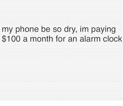 Anaconda, Clock, and Phone: my phone be so dry, im paying  $100 a month for an alarm clock