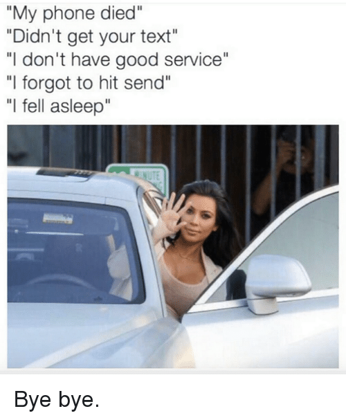"Kardashian, Celebrities, and Asleep: ""My phone died""  ""Didn't get your text""  ""I don't have good service""  ""I forgot to hit send""  ""I fell asleep"" Bye bye."