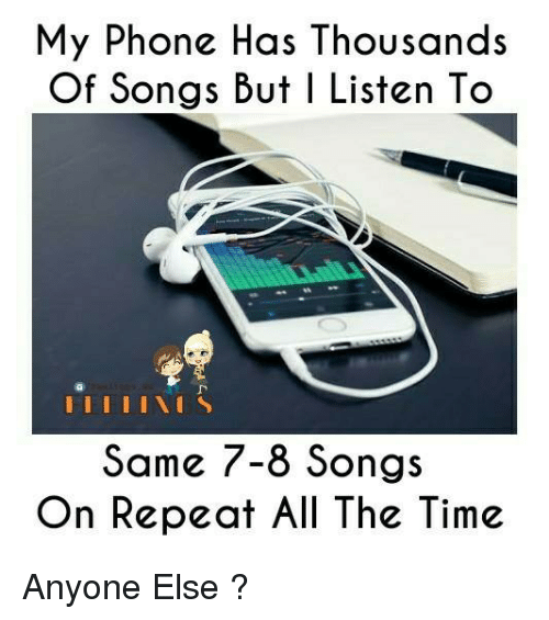 υοθ: My Phone Has Thousands  Of Songs But I Listen To  I I I I I I S  Some 7-8 Songs  On Repeat All The Time Anyone Else ?