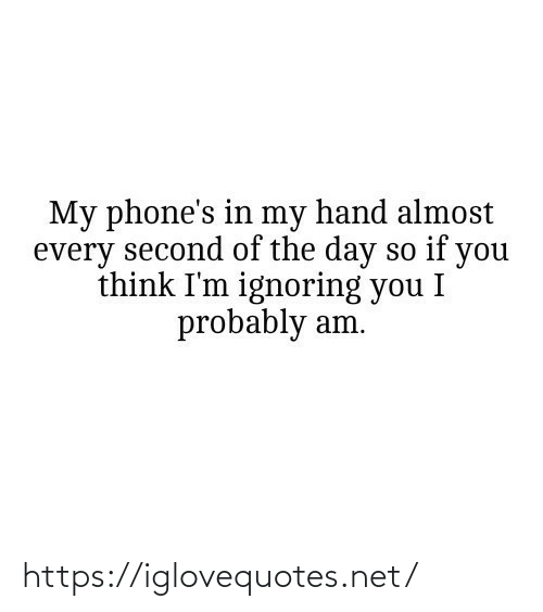 Phones: My phone's in my hand almost  every second of the day so if you  think I'm ignoring you I  probably am. https://iglovequotes.net/