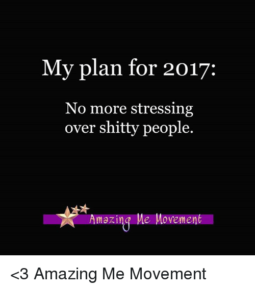 Memes, 🤖, and Stress: My plan for 2017:  No more stressing  over shitty people.  Amazing Me Movement <3 Amazing Me Movement