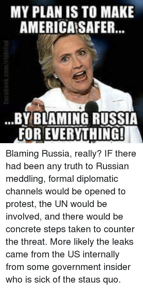 America, Memes, and Protest: MY PLAN IS TO MAKE  AMERICA SAFER...  ...BY BLAMING RUSSIA  FOR EVERYTHING! Blaming Russia, really?  IF there had been any truth to Russian meddling, formal diplomatic channels would be opened to protest, the UN would be involved, and there would be concrete steps taken to counter the threat.  More likely the leaks came from the US internally from some government insider who is sick of the staus quo.