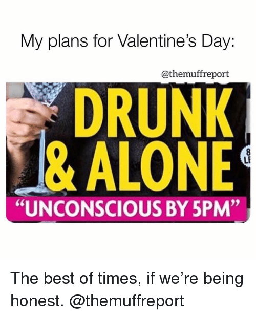 """Being Honest: My plans for Valentine's Day:  @themuffreport  DRUNK  & ALONE  LF  """"UNCONSCIOUS BY 5PM"""" The best of times, if we're being honest. @themuffreport"""