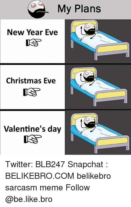 Be Like, Christmas, and Meme: My Plans  New Year Eve  Christmas Eve  Valentine's  day Twitter: BLB247 Snapchat : BELIKEBRO.COM belikebro sarcasm meme Follow @be.like.bro