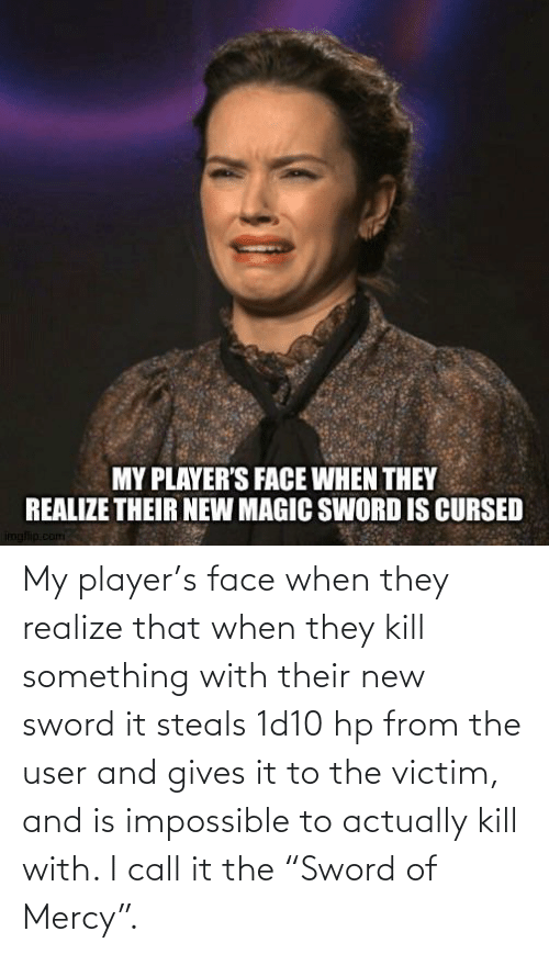 """Mercy: My player's face when they realize that when they kill something with their new sword it steals 1d10 hp from the user and gives it to the victim, and is impossible to actually kill with. I call it the """"Sword of Mercy""""."""