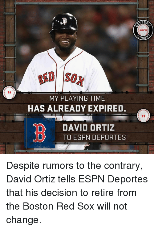 Espn, Memes, and Boston Red Sox: MY PLAYING TIME  HAS ALREADY EXPIRED.  DAVID ORTIZ  TO ESPN DEPORTES  SEBA  ONIGA Despite rumors to the contrary, David Ortiz tells ESPN Deportes that his decision to retire from the Boston Red Sox will not change.