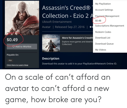 On A Scale Of: My PlayStation  Assassin's Creed®  Account Settings  Collection - Ezio 2 A Payment Management  $0.48  Ubisoft Entertainment  Subscriptions Management  Avatar | Released Sep 27, 2016 | *  Redeem Codes  ASSASSIN'S  Download List  More for Assassin's Creed®  CREED  THE EZIO COLLECTION  $0.49  Explore more games and downlo  Collection!  Download Queue  Add to Wishlist  My Videos  Playable On:  Description  PS4  Download this avatar to add it to your PlayStation®Network Online ID.  Click Here to Learn How On a scale of can't afford an avatar to can't afford a new game, how broke are you?