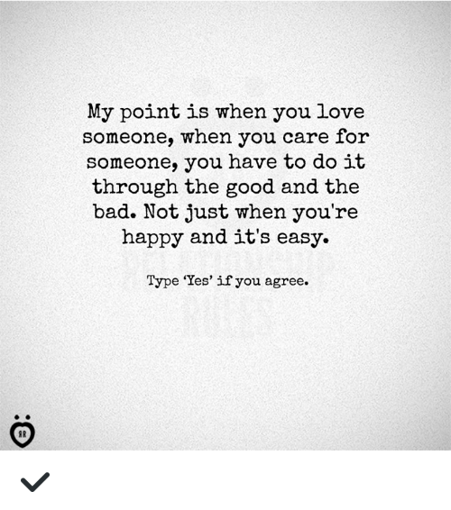 Bad, Love, and Good: My point is when you love  someone, when you care for  someone, you have to do it  through the good and the  bad. Not just when you're  happy and it's easy.  Type 'Yes' if you agree. ✔️