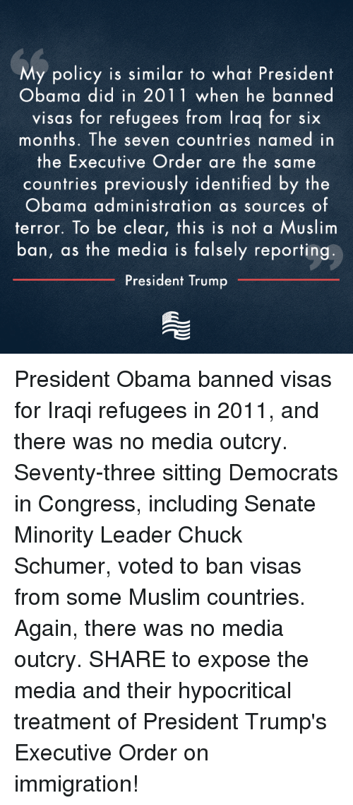 Hypocrite, Conservative, and Iraqi: My policy is similar to what President  Obama did in 2011 when he banned  visas for refugees from Iraq for six  months. The seven countries named in  the Executive Order are the same  countries previously identified by the  Obama administration as sources of  terror. To is not a Muslim  ban, as the media is falsely reporting  President Trump President Obama banned visas for Iraqi refugees in 2011, and there was no media outcry. Seventy-three sitting Democrats in Congress, including Senate Minority Leader Chuck Schumer, voted to ban visas from some Muslim countries. Again, there was no media outcry. SHARE to expose the media and their hypocritical treatment of President Trump's Executive Order on immigration!