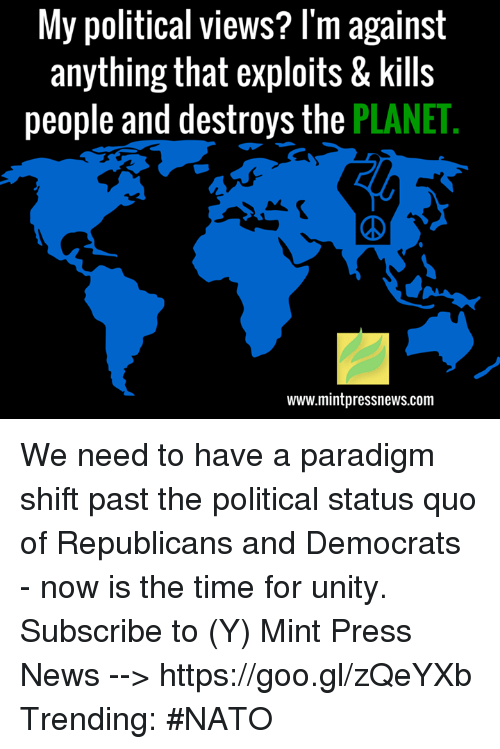 Paradigm: My political views? I'm against  anything that exploits & kills  people and destroys the  PLANET  www.mintpressnews.com We need to have a paradigm shift past the political status quo of Republicans and Democrats - now is the time for unity.  Subscribe to (Y) Mint Press News --> https://goo.gl/zQeYXb Trending: #NATO