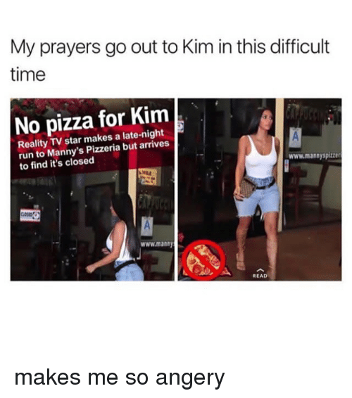 Memes, Pizza, and Run: My prayers go out to Kim in this difficult  time  No pizza for Kim  Reality TV star makes a late-night  run to Manny's Pizzeria but arrives  to find it's closed  www.mannyspizzer  www.manay  READ makes me so angery