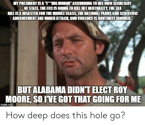 "Roy Moore: MY PRESIDENT IS A ""ThING MORON"" ACCORDING TO HIS OWN SECRETARY  OF STATE, THEFCCISGOING TO KILL NET NEUTRALITY THETAX  BILLISA DISASTER FOR THE MIDDLECLASS, THENATIONAL PARKS AND SCIENTIIC  ADVANCEMENT ARE UNDER ATAC, GUN VIOLENCE IS ROUTINELY IGNORED-  BUT ALABAMA DIDNT ELECT ROY  MOORE, SOIVE GOT THAT GOING FOR ME  imgfilip.com How deep does this hole go?"