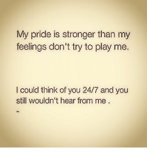 my pride: My pride is stronger than my  feelings don't try to play me.  I could think of you 24/7 and you  still wouldn't hear from me