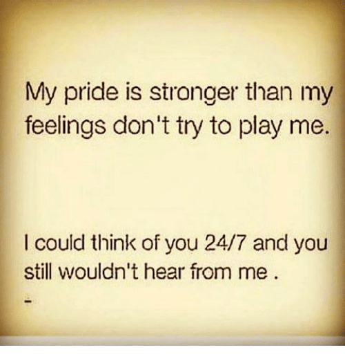 my pride: My pride is stronger than my  feelings don't try to play me.  I could think of you  24/7 and you  still wouldn't hear from me.