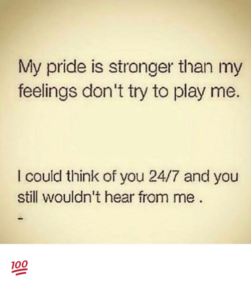 my pride: My pride is stronger than my  feelings don't try to play me.  I could think of you 24/7 and you  still wouldn't hear from me 💯
