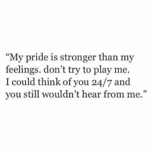 """my pride: """"My pride is stronger than my  feelings. don't try to play me.  I could think of you 24/7 and  you still wouldn't hear from me.""""  23"""