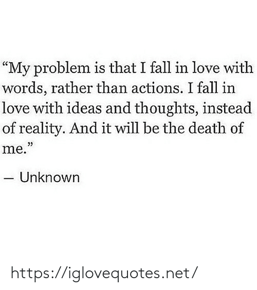 "fall in love with: ""My problem is that I fall in love with  words, rather than actions. I fall in  love with ideas and thoughts, instead  of reality. And it will be the death of  me.""  Unknown https://iglovequotes.net/"