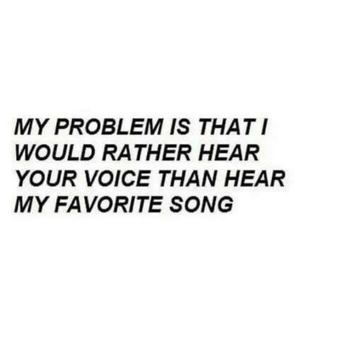 favorite song: MY PROBLEM IS THATI  WOULD RATHER HEAR  YOUR VOICE THAN HEAR  MY FAVORITE SONG