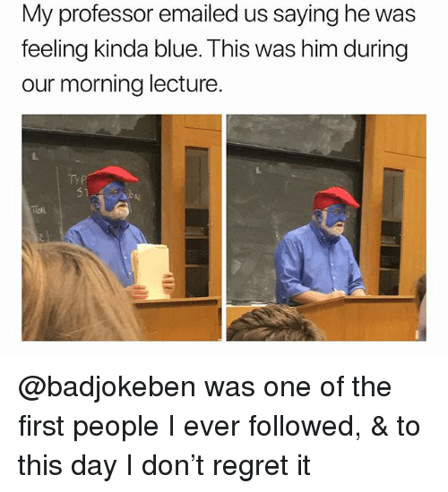 Regret, Blue, and Dank Memes: My professor emailed us saying he was  feeling kinda blue. This was him during  our morning lecture  51  TION @badjokeben was one of the first people I ever followed, & to this day I don't regret it